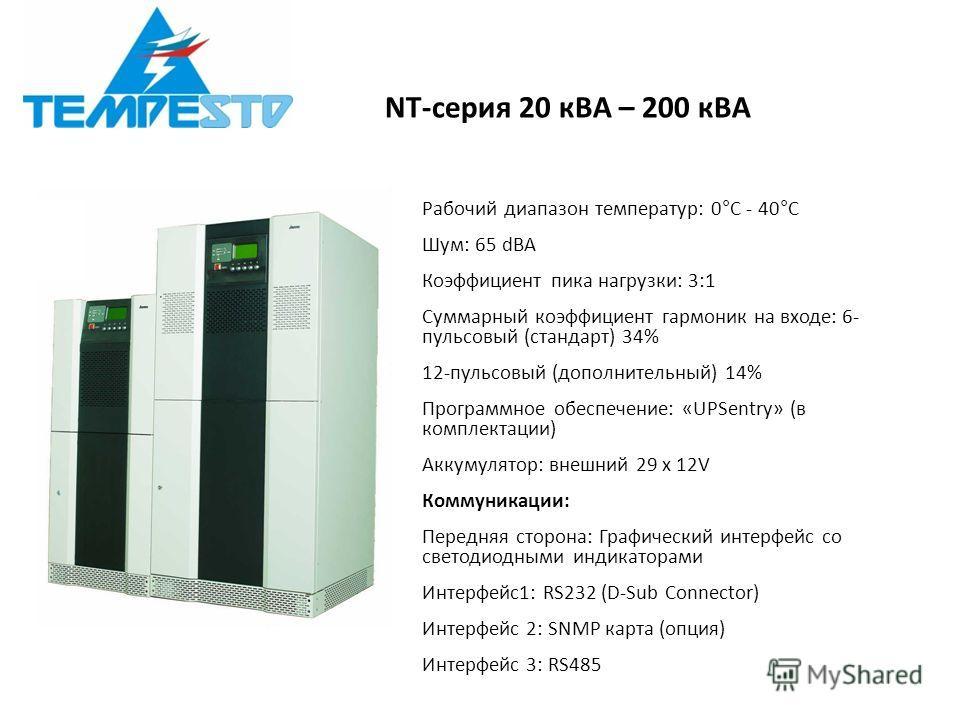 NT-серия 20 кВА – 200 кВА Рабочий диапазон температур: 0°C - 40°C Шум: 65 dBA Коэффициент пика нагрузки: 3:1 Суммарный коэффициент гармоник на входе: 6- пульсовый (стандарт) 34% 12-пульсовый (дополнительный) 14% Программное обеспечение: «UPSentry» (в