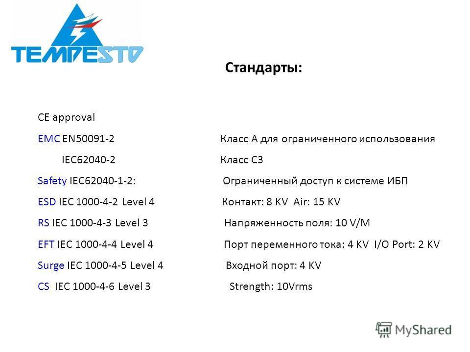 CE approval EMC EN50091-2 Класс A для ограниченного использования IEC62040-2 Класс C3 Safety IEC62040-1-2: Ограниченный доступ к системе ИБП ESD IEC 1000-4-2 Level 4 Контакт: 8 KV Air: 15 KV RS IEC 1000-4-3 Level 3 Напряженность поля: 10 V/M EFT IEC