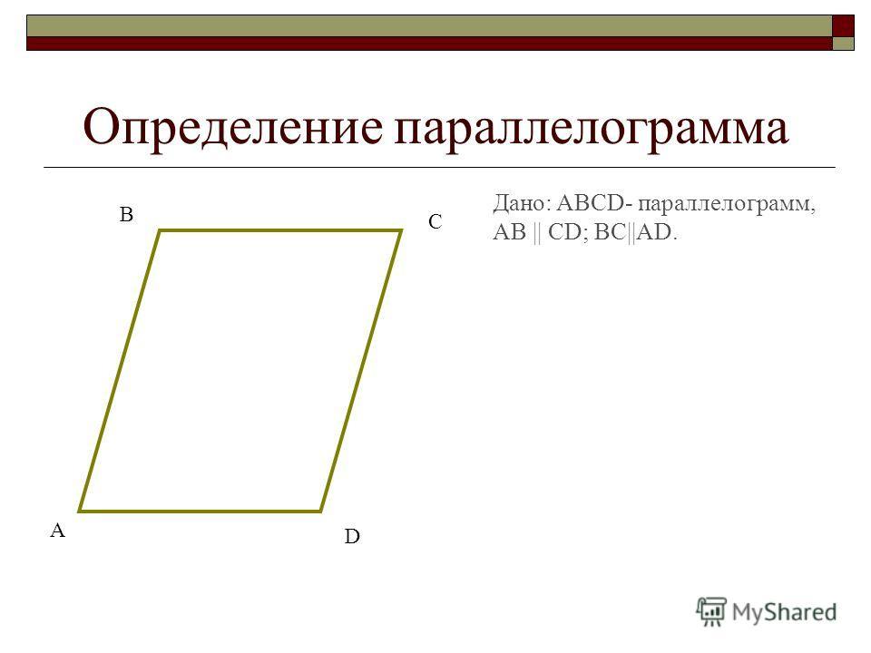 Определение параллелограмма Дано: ABCD- параллелограмм, AB || CD; BC||AD. А В С D
