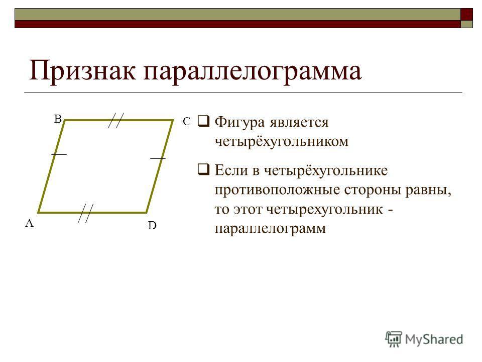Признак параллелограмма Фигура является четырёхугольником Если в четырёхугольнике противоположные стороны равны, то этот четырехугольник - параллелограмм А В С D