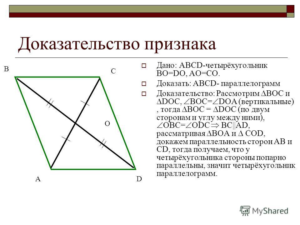 Доказательство признака Дано: АВСD-четырёхугольник ВО=DО, АО=СО. Доказать: АВСD- параллелограмм Доказательство: Рассмотрим ВОС и DОС, ВОС= DОА (вертикальные), тогда ВОС = DОС (по двум сторонам и углу между ними), ОВС= ОDС ВС||AD, рассматривая ВОА и С