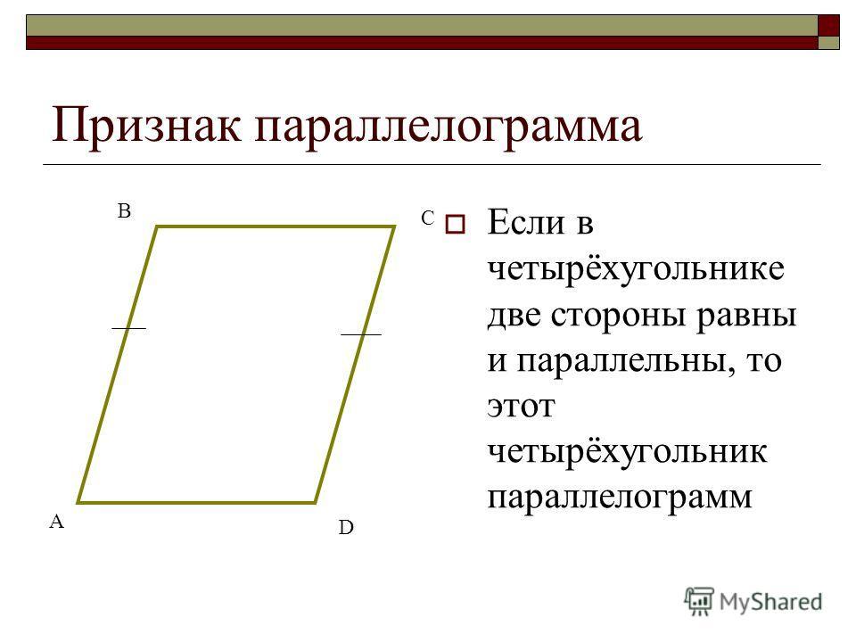 Признак параллелограмма Если в четырёхугольнике две стороны равны и параллельны, то этот четырёхугольник параллелограмм А В С D