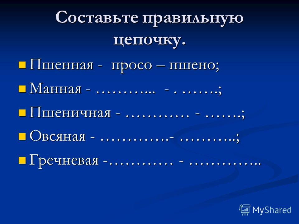Составьте правильную цепочку. Пшенная - просо – пшено; Пшенная - просо – пшено; Манная - ………... -. …….; Манная - ………... -. …….; Пшеничная - ………… - …….; Пшеничная - ………… - …….; Овсяная - ………….- ………..; Овсяная - ………….- ………..; Гречневая -………… - ………….. Г