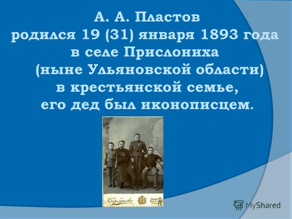 А. А. Пластов родился 19 (31) января 1893 года в селе Прислониха (ныне Ульяновской области) в крестьянской семье, его дед был иконописцем.