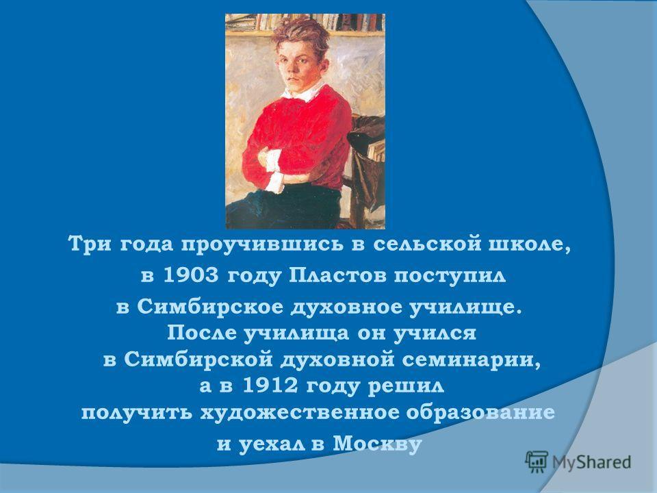 Три года проучившись в сельской школе, в 1903 году Пластов поступил в Симбирское духовное училище. После училища он учился в Симбирской духовной семинарии, а в 1912 году решил получить художественное образование и уехал в Москву