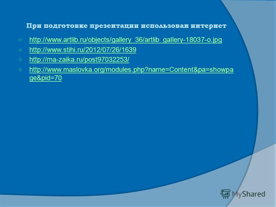 При подготовке презентации использован интернет http://www.artlib.ru/objects/gallery_36/artlib_gallery-18037-o.jpg http://www.stihi.ru/2012/07/26/1639 http://ma-zaika.ru/post97032253/ http://www.maslovka.org/modules.php?name=Content&pa=showpa ge&pid=