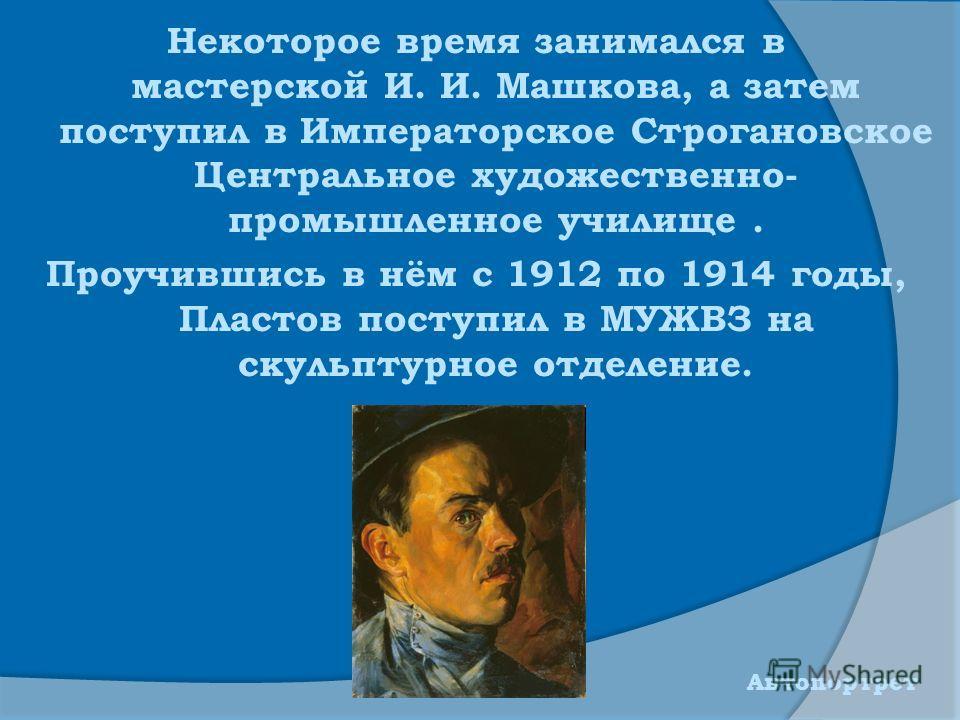 Некоторое время занимался в мастерской И. И. Машкова, а затем поступил в Императорское Строгановское Центральное художественно- промышленное училище. Проучившись в нём с 1912 по 1914 годы, Пластов поступил в МУЖВЗ на скульптурное отделение. Автопортр