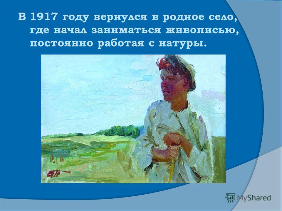 В 1917 году вернулся в родное село, где начал заниматься живописью, постоянно работая с натуры.