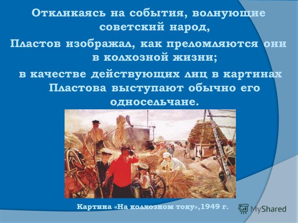 Откликаясь на события, волнующие советский народ, Пластов изображал, как преломляются они в колхозной жизни; в качестве действующих лиц в картинах Пластова выступают обычно его односельчане. Картина «На колхозном току»,1949 г.