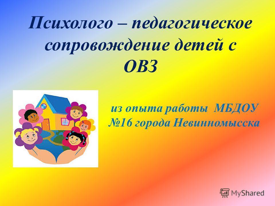 Психолого – педагогическое сопровождение детей с ОВЗ из опыта работы МБДОУ 16 города Невинномысска