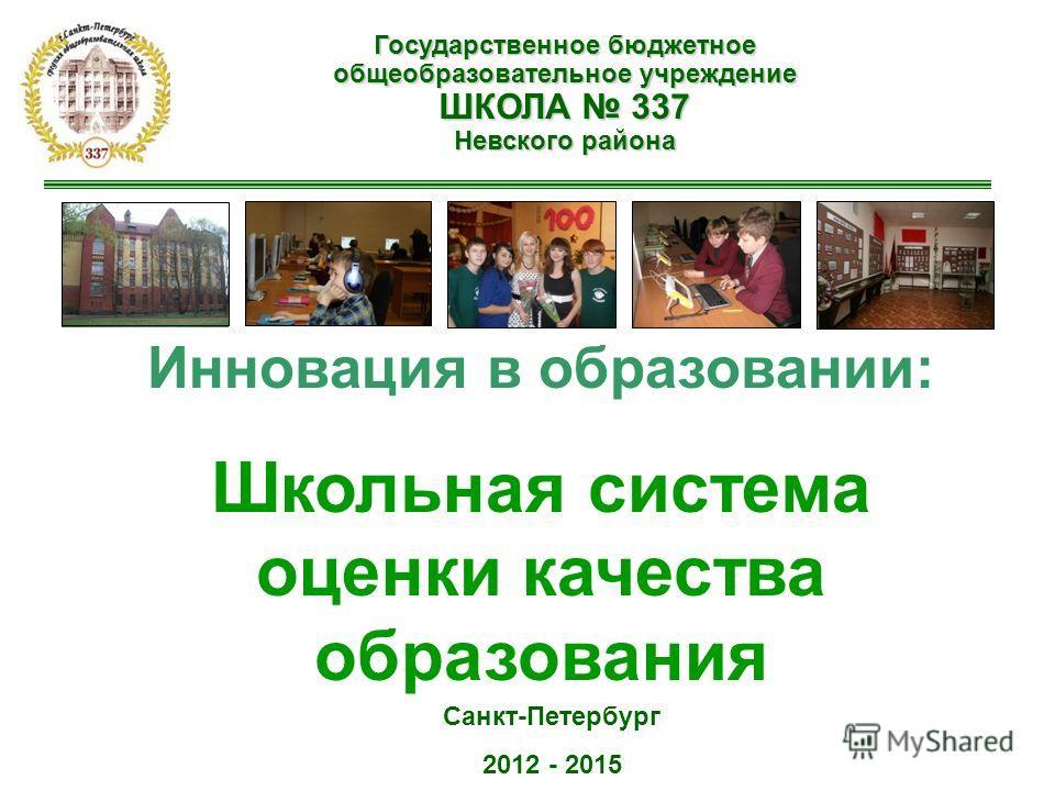 Государственное бюджетное общеобразовательное учреждение ШКОЛА 337 Невского района Инновация в образовании: Школьная система оценки качества образования Санкт-Петербург 2012 - 2015
