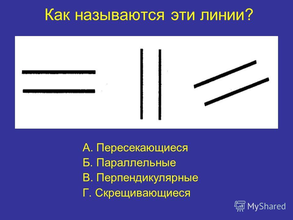 Как называются эти линии? А. Пересекающиеся Б. Параллельные В. Перпендикулярные Г. Скрещивающиеся