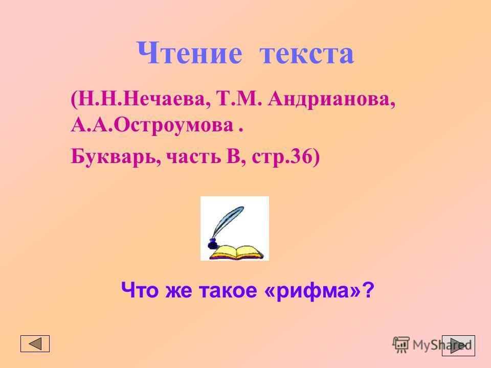 Чтение текста (Н.Н.Нечаева, Т.М. Андрианова, А.А.Остроумова. Букварь, часть В, стр.36) Что же такое «рифма»?