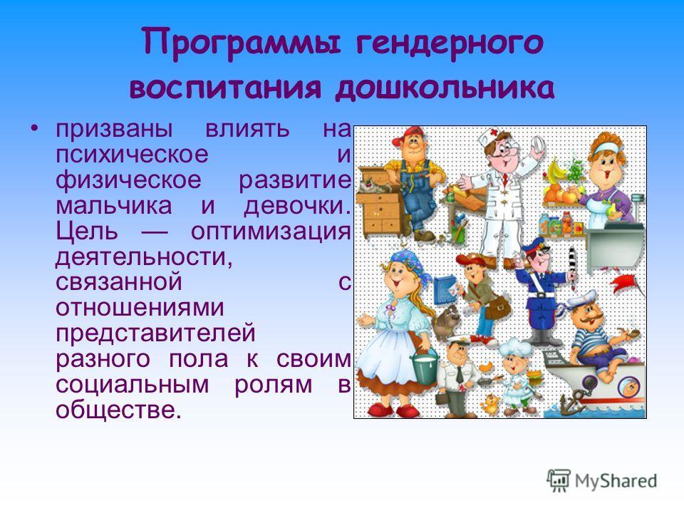 Программы гендерного воспитания дошкольника призваны влиять на психическое и физическое развитие мальчика и девочки. Цель оптимизация деятельности, связанной с отношениями представителей разного пола к своим социальным ролям в обществе.