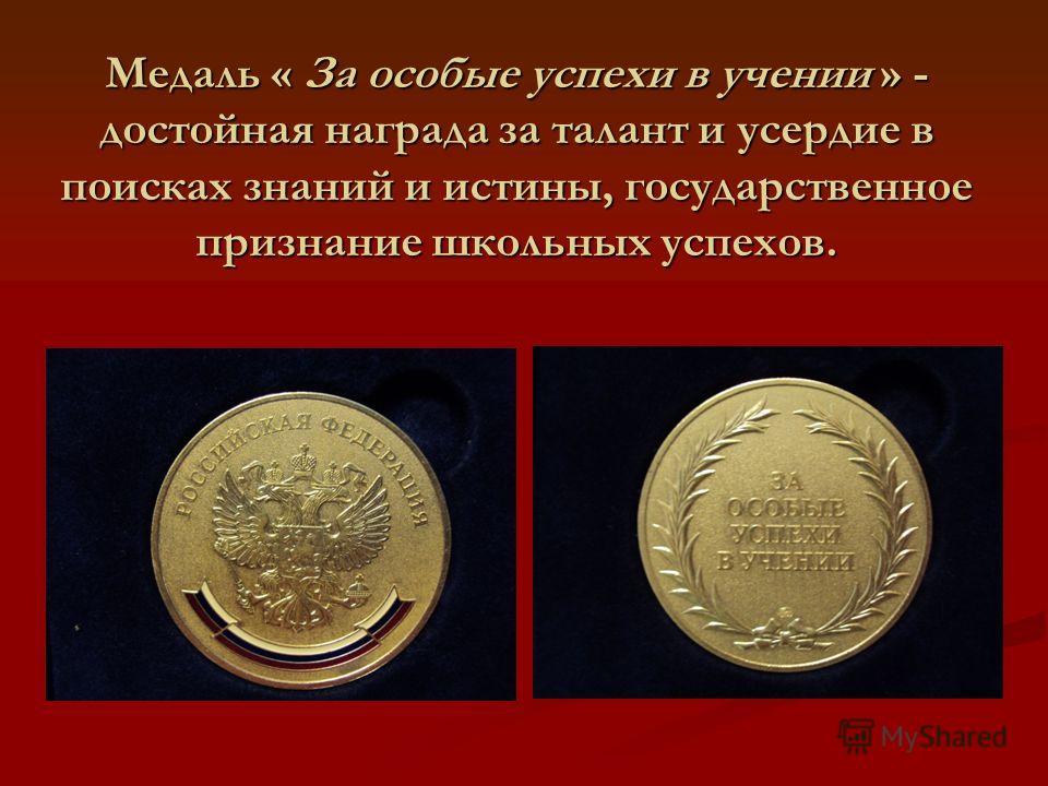 Медаль « За особые успехи в учении » - достойная награда за талант и усердие в поисках знаний и истины, государственное признание школьных успехов.