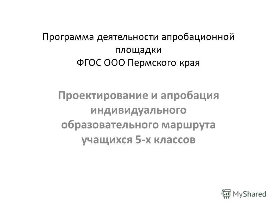 Программа деятельности апробационной площадки ФГОС ООО Пермского края Проектирование и апробация индивидуального образовательного маршрута учащихся 5-х классов