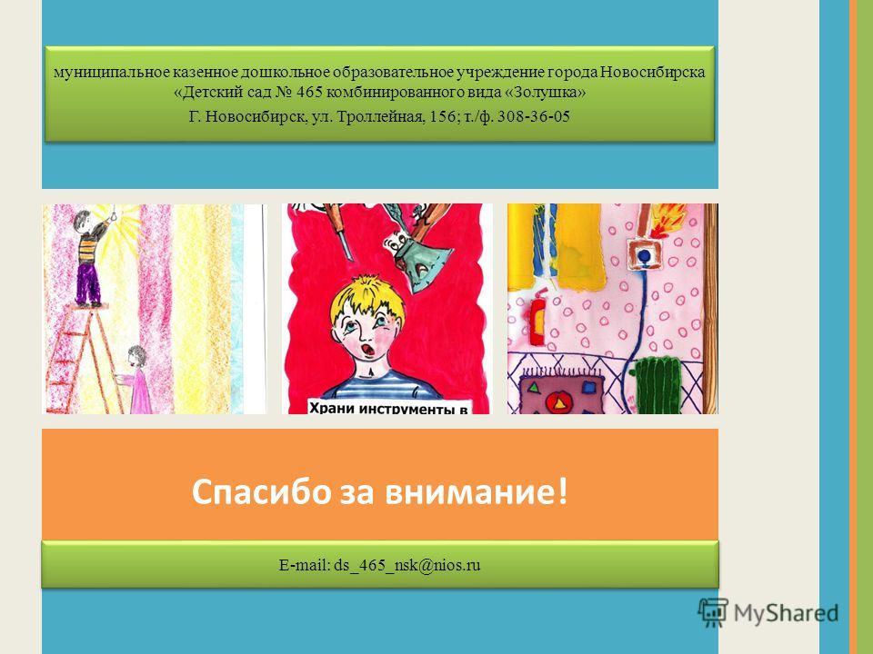 Спасибо за внимание! E-mail: ds_465_nsk@nios.ru муниципальное казенное дошкольное образовательное учреждение города Новосибирска «Детский сад 465 комбинированного вида «Золушка» Г. Новосибирск, ул. Троллейная, 156; т./ф. 308-36-05 муниципальное казен