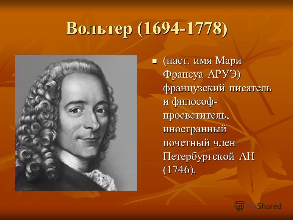 Вольтер (1694-1778) (наст. имя Мари Франсуа АРУЭ) французский писатель и философ- просветитель, иностранный почетный член Петербургской АН (1746). (наст. имя Мари Франсуа АРУЭ) французский писатель и философ- просветитель, иностранный почетный член П