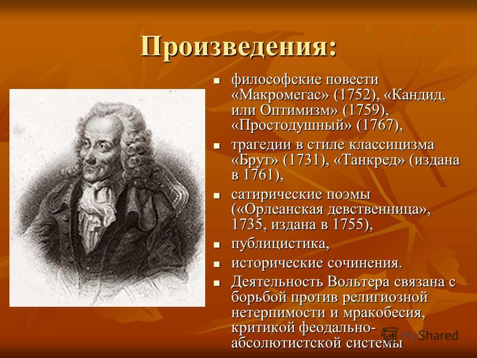 Произведения: философские повести «Макромегас» (1752), «Кандид, или Оптимизм» (1759), «Простодушный» (1767), философские повести «Макромегас» (1752), «Кандид, или Оптимизм» (1759), «Простодушный» (1767), трагедии в стиле классицизма «Брут» (1731), «Т