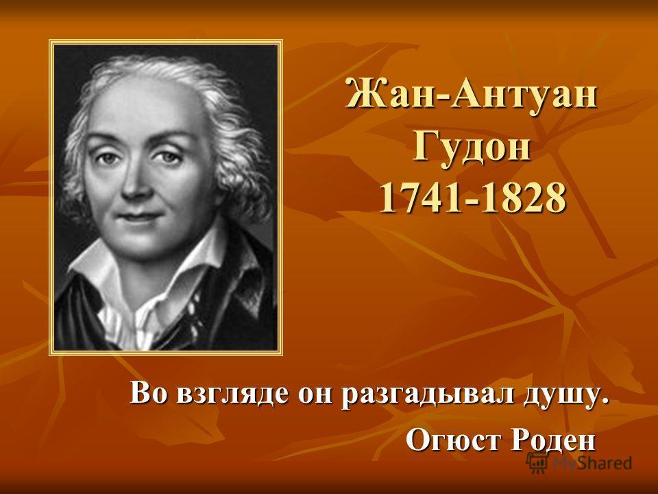 Жан-Антуан Гудон 1741-1828 Во взгляде он разгадывал душу. Огюст Роден Огюст Роден