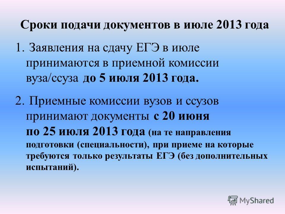 Сроки подачи документов в июле 2013 года 1. Заявления на сдачу ЕГЭ в июле принимаются в приемной комиссии вуза/ссуза до 5 июля 2013 года. 2. Приемные комиссии вузов и ссузов принимают документы с 20 июня по 25 июля 2013 года (на те направления подгот