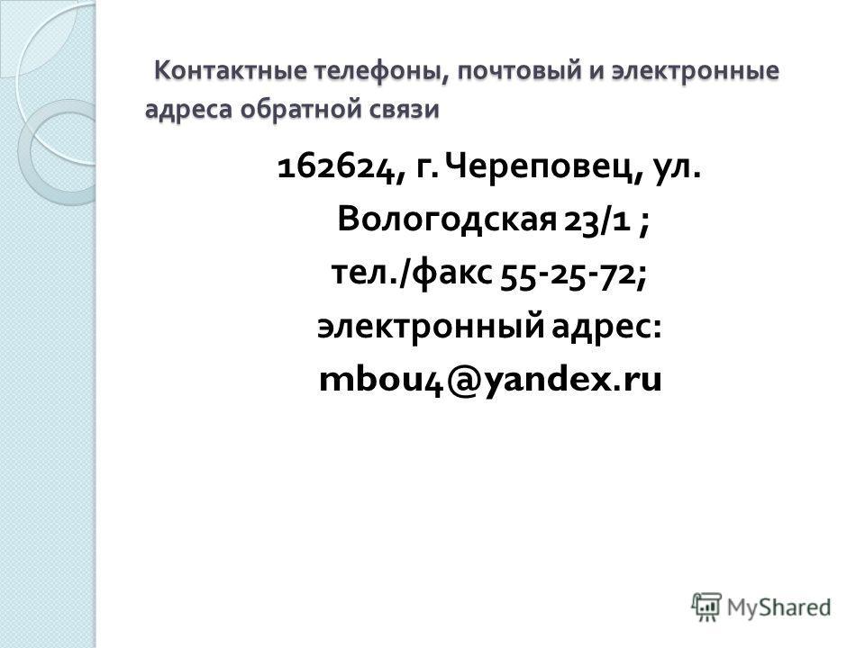 Контактные телефоны, почтовый и электронные адреса обратной связи Контактные телефоны, почтовый и электронные адреса обратной связи 162624, г. Череповец, ул. Вологодская 23/1 ; тел./ факс 55-25-72; электронный адрес : mbou4@yandex.ru