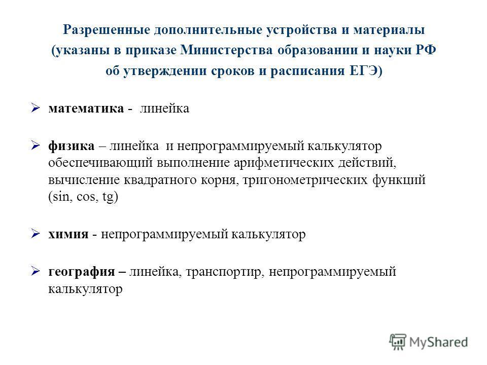 Разрешенные дополнительные устройства и материалы (указаны в приказе Министерства образовании и науки РФ об утверждении сроков и расписания ЕГЭ) математика - линейка физика – линейка и непрограммируемый калькулятор обеспечивающий выполнение арифметич
