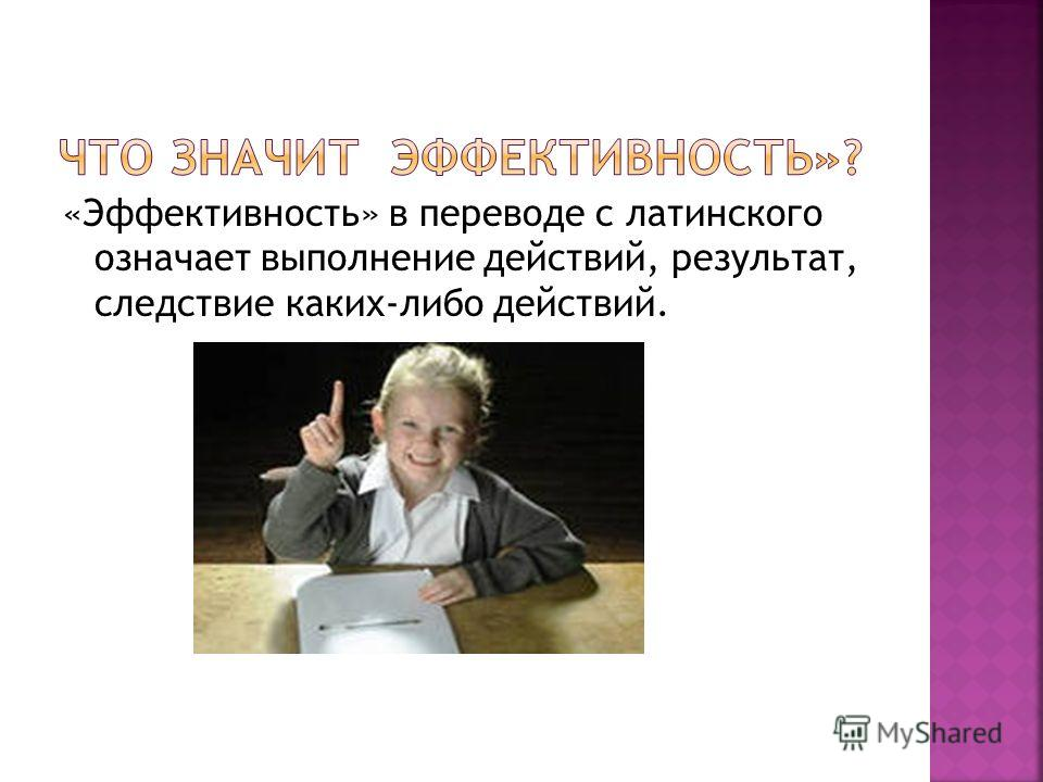 «Эффективность» в переводе с латинского означает выполнение действий, результат, следствие каких-либо действий.