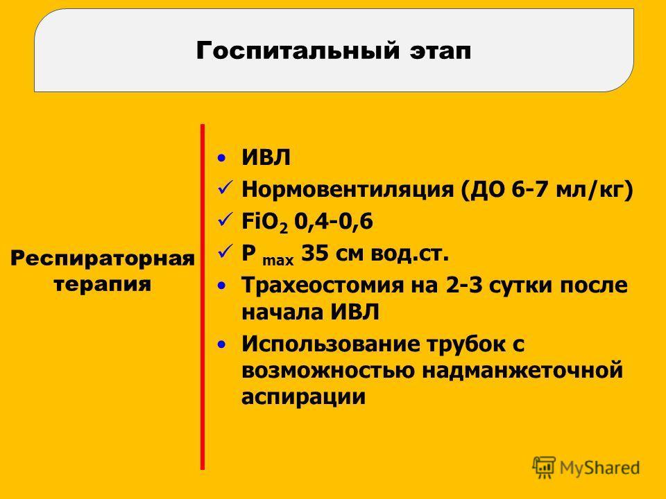 Респираторная терапия ИВЛ Нормовентиляция (ДО 6-7 мл/кг) FiO 2 0,4-0,6 P max 35 см вод.ст. Трахеостомия на 2-3 сутки после начала ИВЛ Использование трубок с возможностью надманжеточной аспирации Госпитальный этап