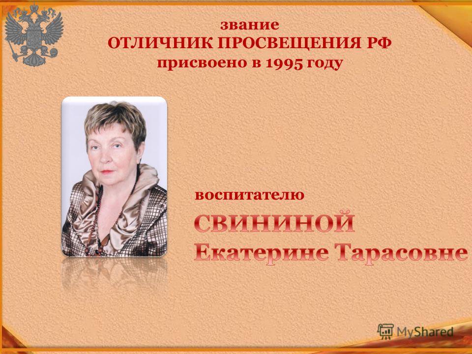 звание ОТЛИЧНИК ПРОСВЕЩЕНИЯ РФ присвоено в 1995 году воспитателю