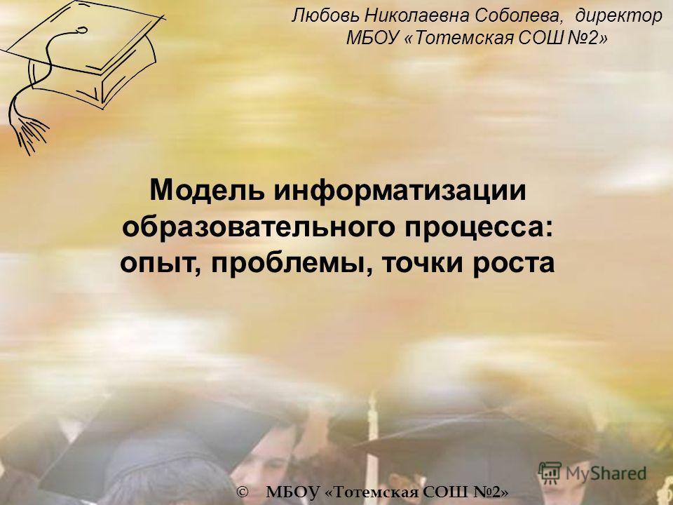 Любовь Николаевна Соболева, директор МБОУ «Тотемская СОШ 2» © МБОУ «Тотемская СОШ 2» Модель информатизации образовательного процесса: опыт, проблемы, точки роста