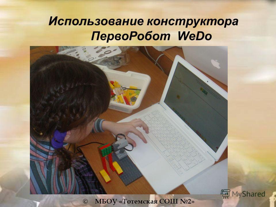 © МБОУ «Тотемская СОШ 2» Использование конструктора ПервоРобот WeDo