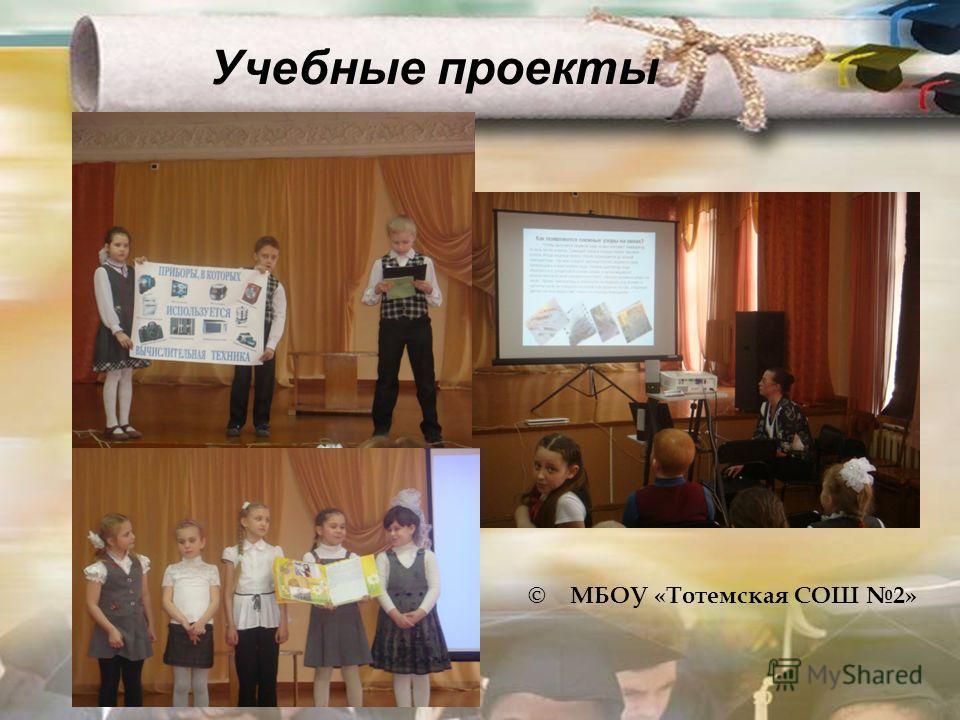© МБОУ «Тотемская СОШ 2» Учебные проекты
