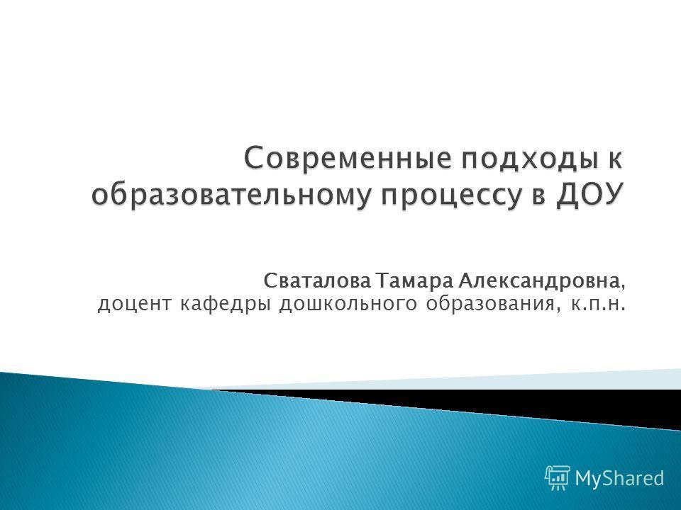 Сваталова Тамара Александровна, доцент кафедры дошкольного образования, к.п.н.