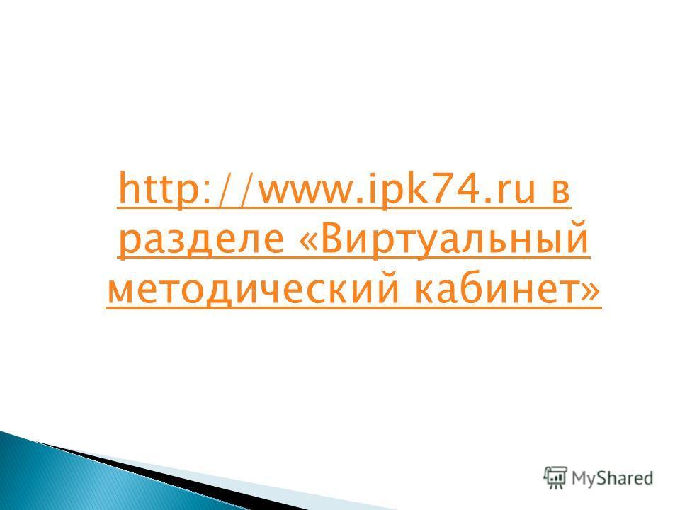 http://www.ipk74.ru в разделе «Виртуальный методический кабинет»