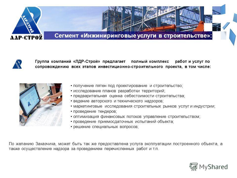 Сегмент «Инжиниринговые услуги в строительстве»: Группа компаний «ЛДР-Строй» предлагает полный комплекс работ и услуг по сопровождению всех этапов инвестиционно-строительного проекта, в том числе: По желанию Заказчика, может быть так же предоставлена