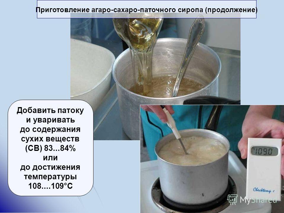 Приготовление агаро-сахаро-паточного сиропа (продолжение) Добавить патоку и уваривать до содержания сухих веществ (СВ) 83...84% или до достижения температуры 108....109°С