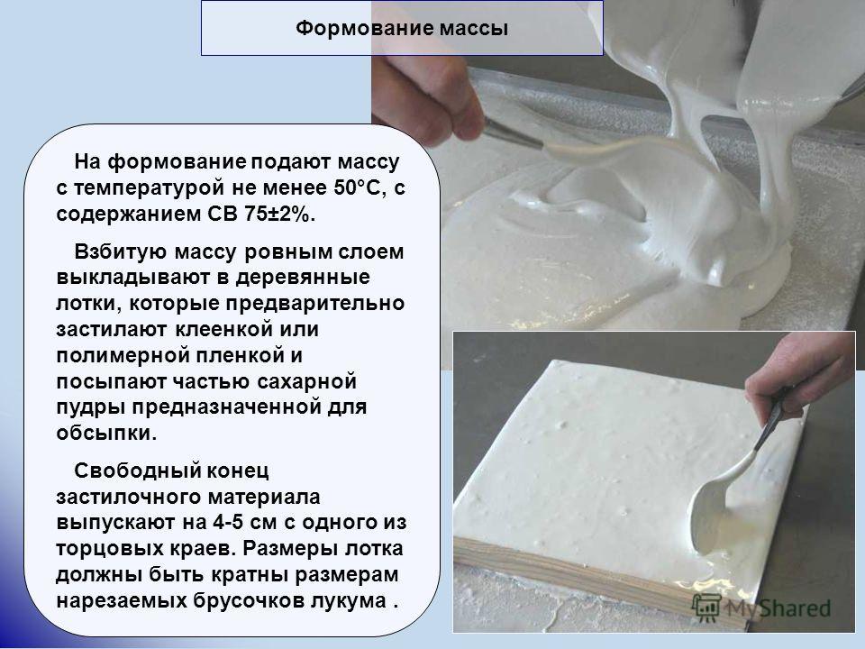 На формование подают массу с температурой не менее 50°С, с содержанием СВ 75±2%. Взбитую массу ровным слоем выкладывают в деревянные лотки, которые предварительно застилают клеенкой или полимерной пленкой и посыпают частью сахарной пудры предназначен