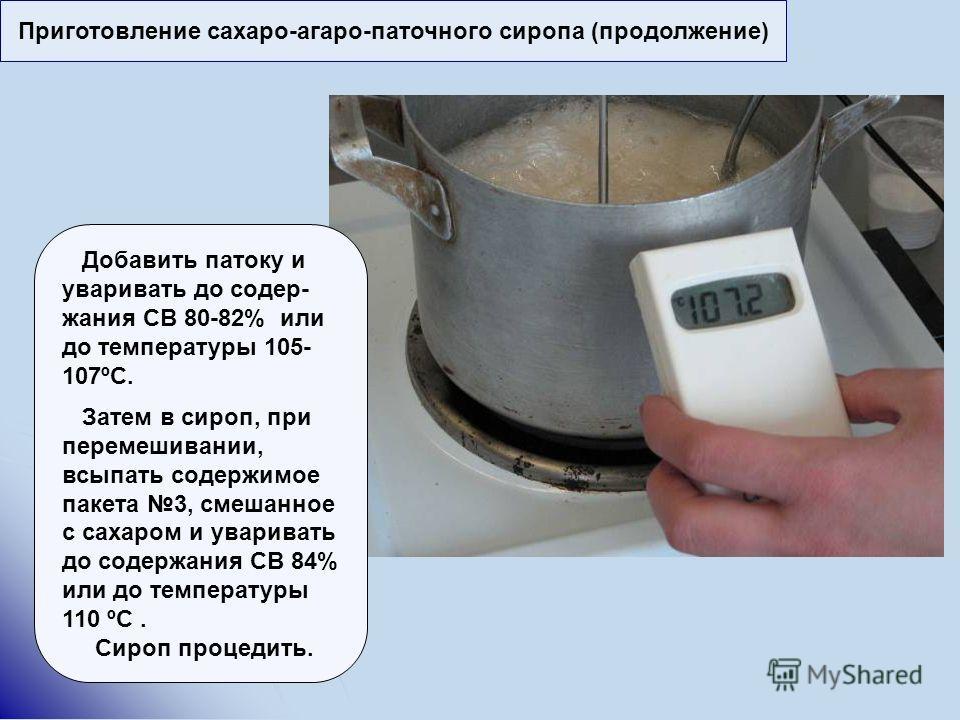 Приготовление сахаро-агаро-паточного сиропа (продолжение) Добавить патоку и уваривать до содер- жания СВ 80-82% или до температуры 105- 107ºС. Затем в сироп, при перемешивании, всыпать содержимое пакета 3, смешанное с сахаром и уваривать до содержани