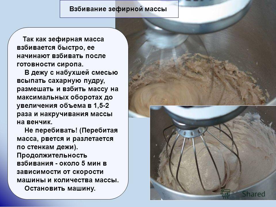 Взбивание зефирной массы Так как зефирная масса взбивается быстро, ее начинают взбивать после готовности сиропа. В дежу с набухшей смесью всыпать сахарную пудру, размешать и взбить массу на максимальных оборотах до увеличения объема в 1,5-2 раза и на