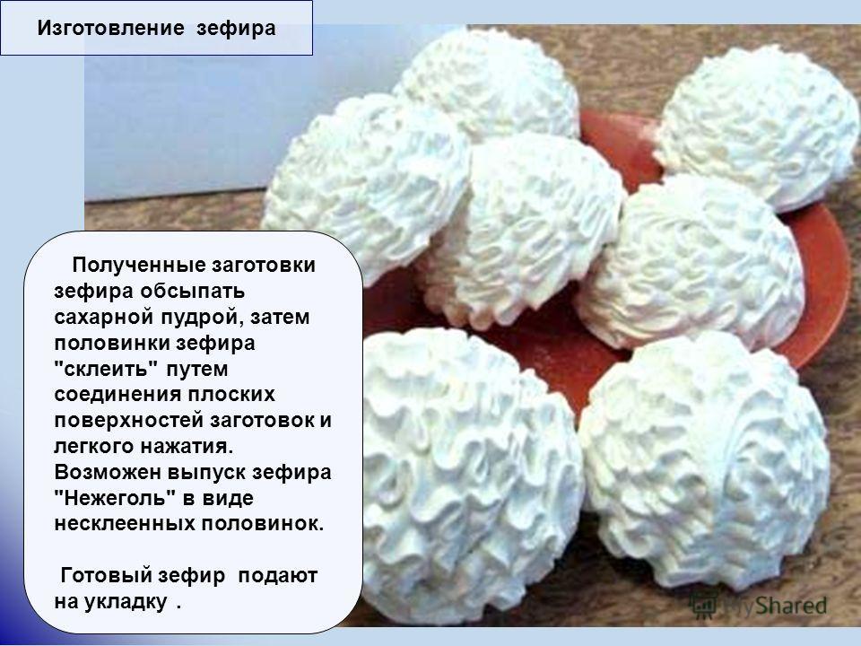 Изготовление зефира Полученные заготовки зефира обсыпать сахарной пудрой, затем половинки зефира