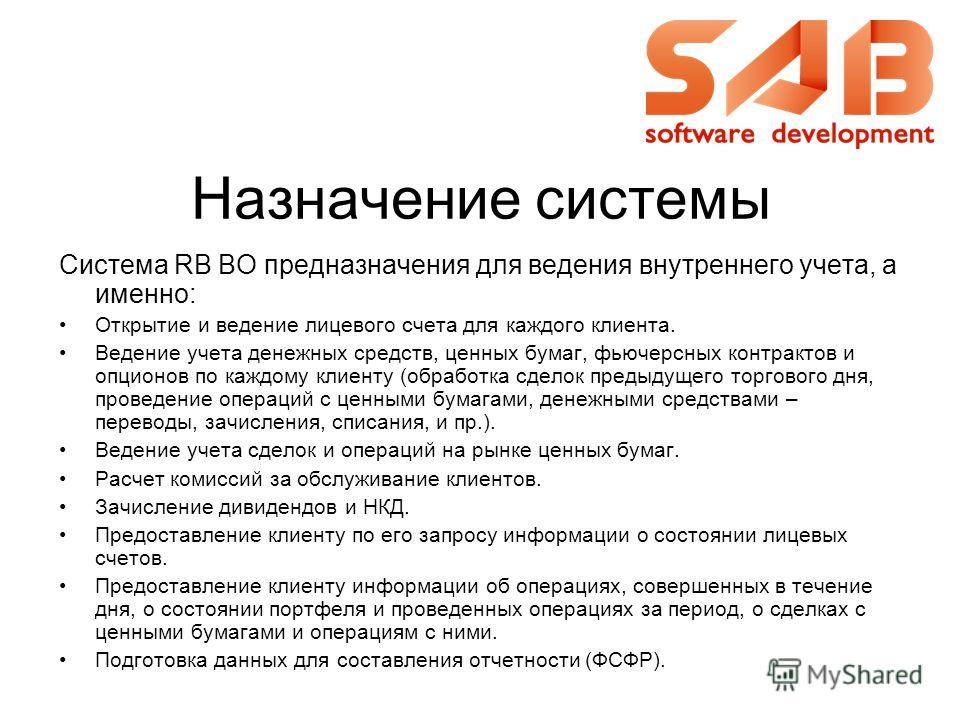 Назначение системы Система RB BO предназначения для ведения внутреннего учета, а именно: Открытие и ведение лицевого счета для каждого клиента. Ведение учета денежных средств, ценных бумаг, фьючерсных контрактов и опционов по каждому клиенту (обработ