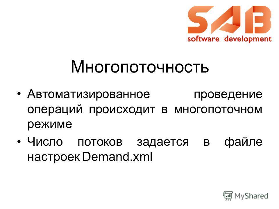 Многопоточность Автоматизированное проведение операций происходит в многопоточном режиме Число потоков задается в файле настроек Demand.xml
