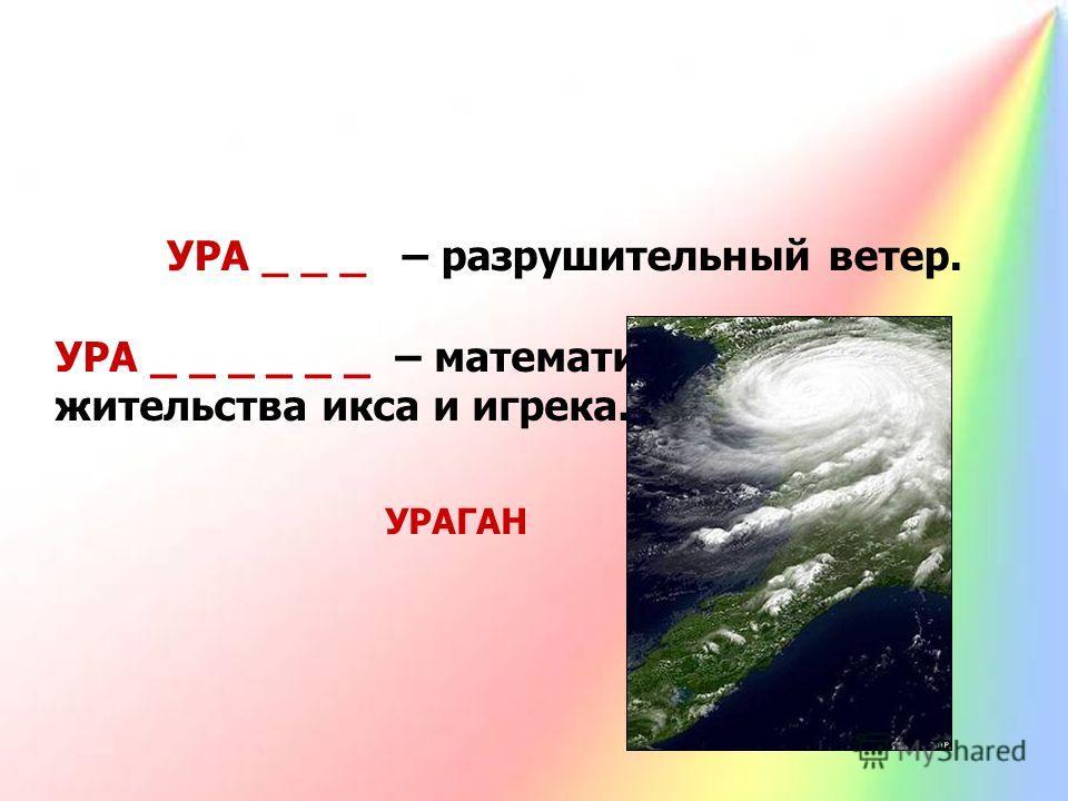 УРА _ _ _ – разрушительный ветер. УРАГАН УРА _ _ _ _ _ _ – математическое место жительства икса и игрека. УРАВНЕНИЕ