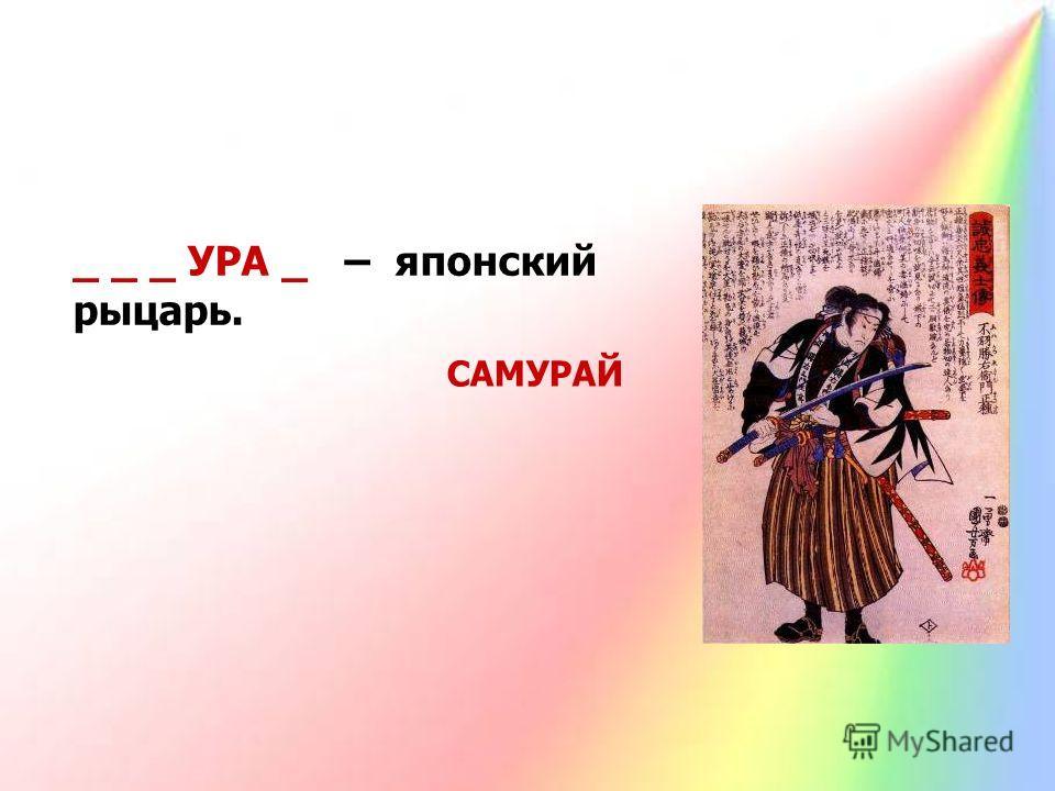 _ _ _ УРА _ – японский рыцарь. САМУРАЙ