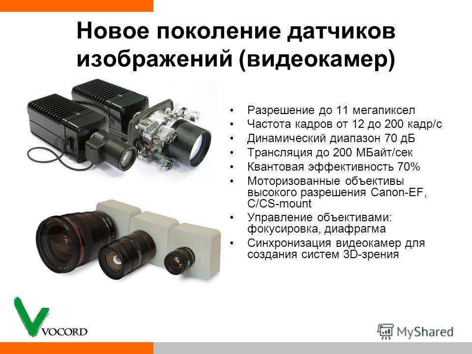 Новое поколение датчиков изображений (видеокамер) Разрешение до 11 мегапиксел Частота кадров от 12 до 200 кадр/с Динамический диапазон 70 дБ Трансляция до 200 МБайт/сек Квантовая эффективность 70% Моторизованные объективы высокого разрешения Canon-EF