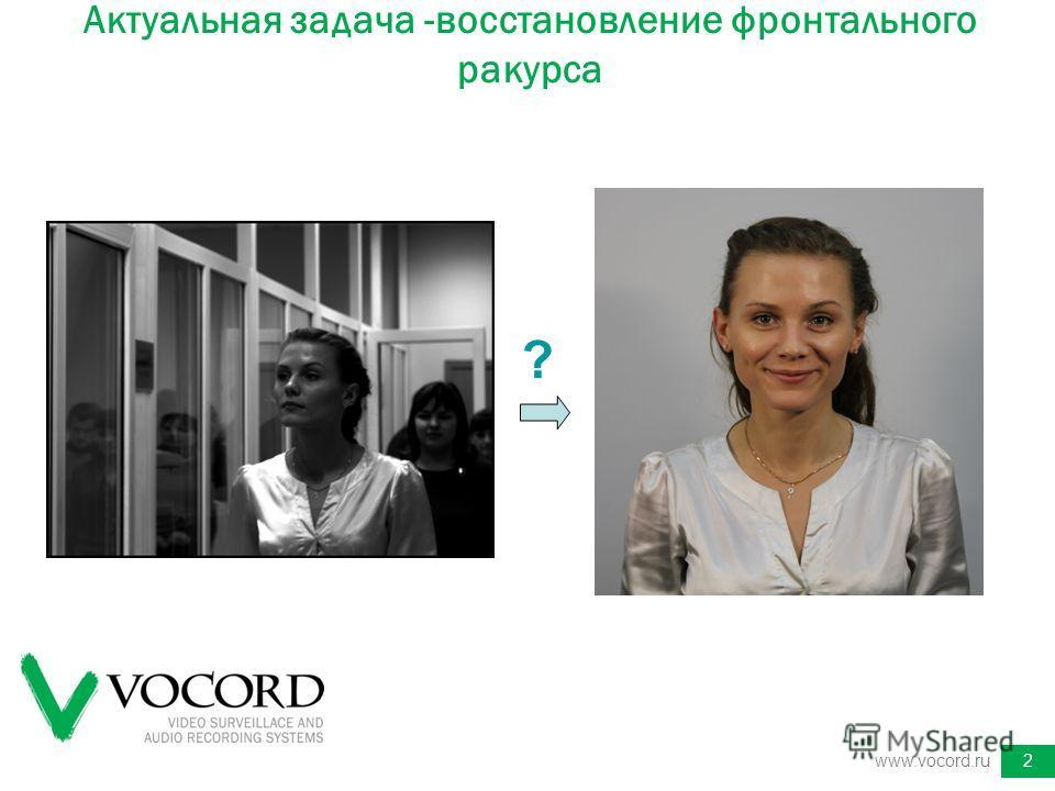 Актуальная задача -восстановление фронтального ракурса www.vocord.ru2 ?