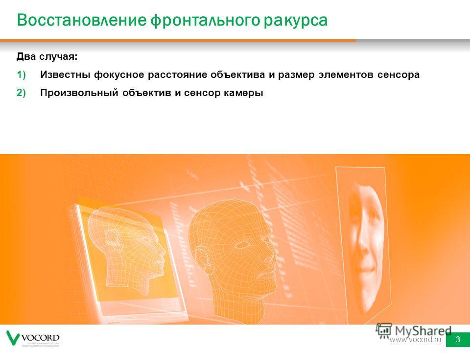 Два случая: 1)Известны фокусное расстояние объектива и размер элементов сенсора 2)Произвольный объектив и сенсор камеры www.vocord.ru3 Восстановление фронтального ракурса