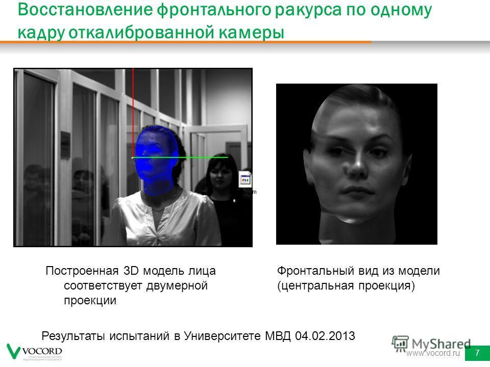 Восстановление фронтального ракурса по одному кадру откалиброванной камеры www.vocord.ru7 Результаты испытаний в Университете МВД 04.02.2013 Построенная 3D модель лица соответствует двумерной проекции Фронтальный вид из модели (центральная проекция)