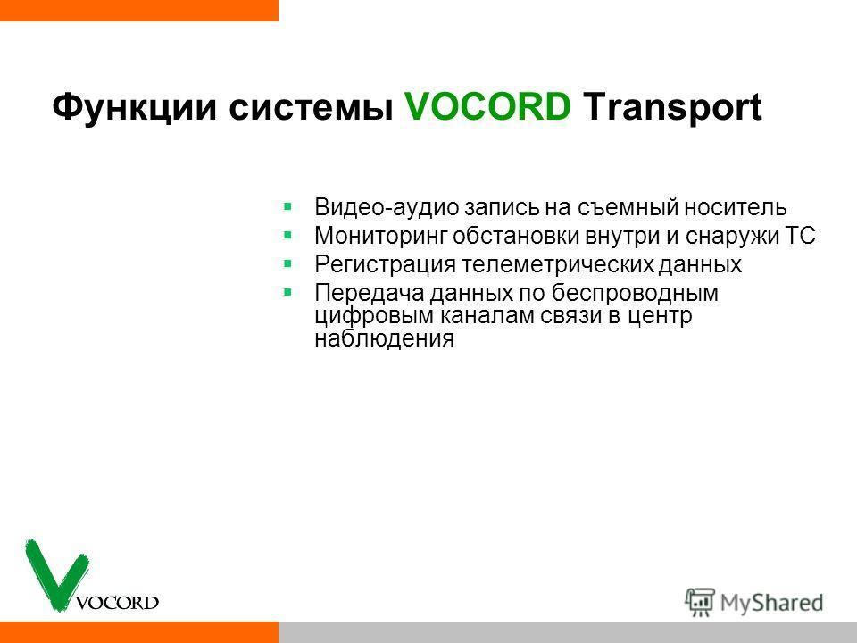 Функции системы VOCORD Transport Видео-аудио запись на съемный носитель Мониторинг обстановки внутри и снаружи ТС Регистрация телеметрических данных Передача данных по беспроводным цифровым каналам связи в центр наблюдения